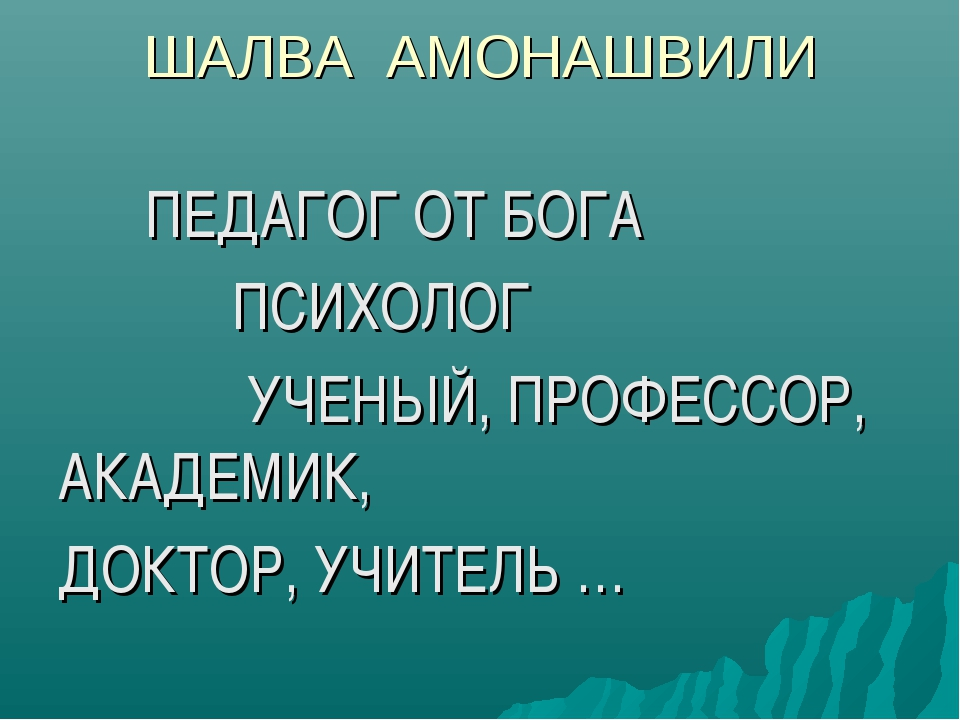 ШАЛВА АМОНАШВИЛИ ПЕДАГОГ ОТ БОГА ПСИХОЛОГ УЧЕНЫЙ, ПРОФЕССОР, АКАДЕМИК, ДОКТОР...