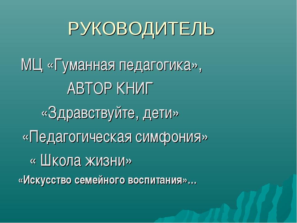 РУКОВОДИТЕЛЬ МЦ «Гуманная педагогика», АВТОР КНИГ «Здравствуйте, дети» «Педаг...