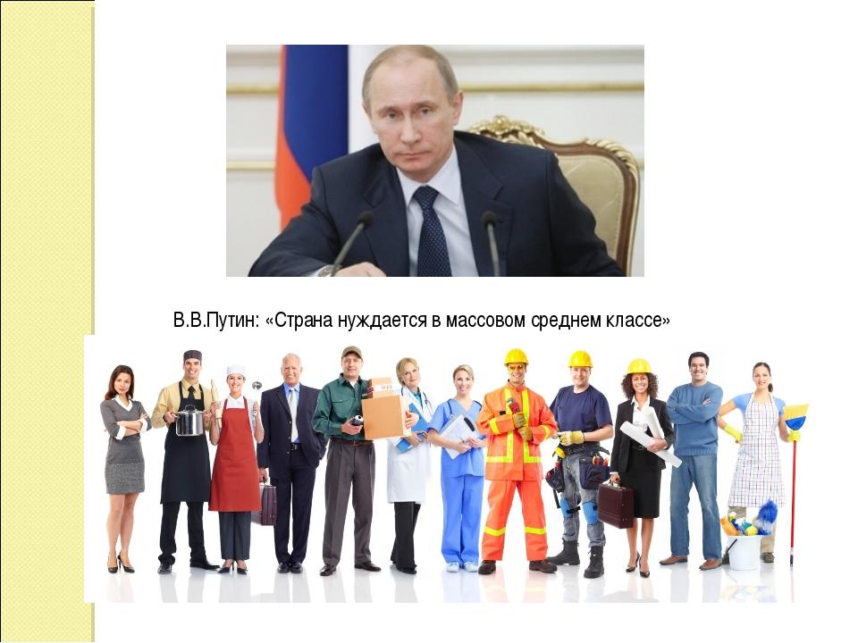 В.В.Путин: «Страна нуждается в массовом среднем классе»
