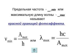 Предельная частота - ν min или максимальную длину волны - λmax называют крас