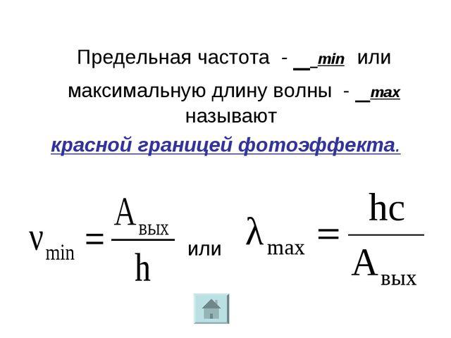 Предельная частота - ν min или максимальную длину волны - λmax называют крас...