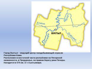 Город Вуктыл – ведущий центр газодобывающей отрасли Республики Коми. Располож