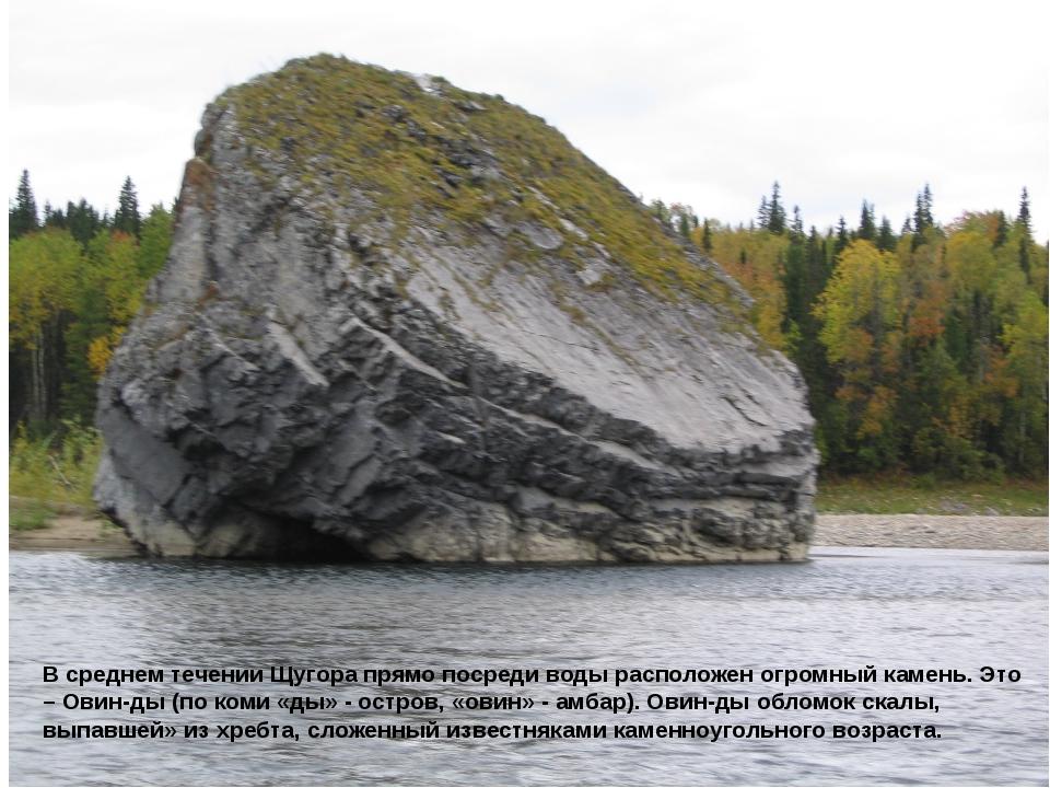 В среднем течении Щугора прямо посреди воды расположен огромный камень. Это –...