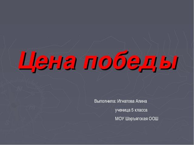 Цена победы Выполнила: Игнатова Алина ученица 5 класса МОУ Шэръягская ООШ