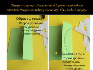 Теперь листочки. Лист зеленой бумаги складываем пополам. Рисуем половину лист