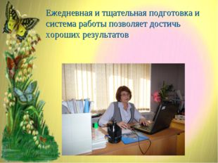 Ежедневная и тщательная подготовка и система работы позволяет достичь хороших