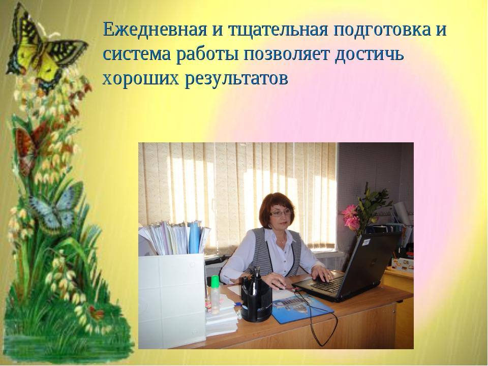 Ежедневная и тщательная подготовка и система работы позволяет достичь хороших...