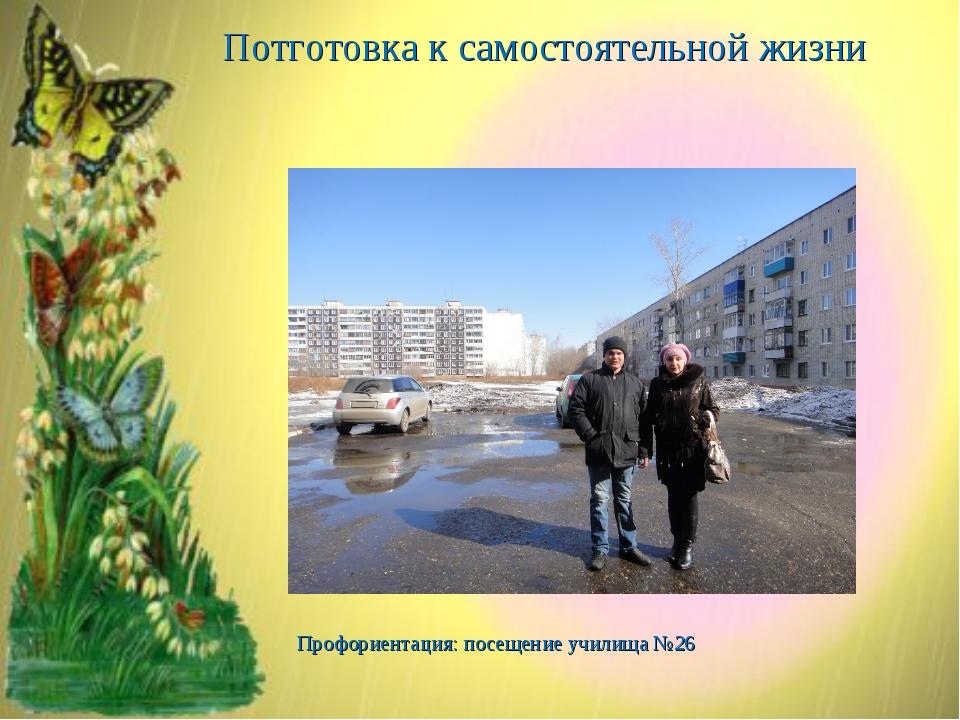Потготовка к самостоятельной жизни Профориентация: посещение училища №26