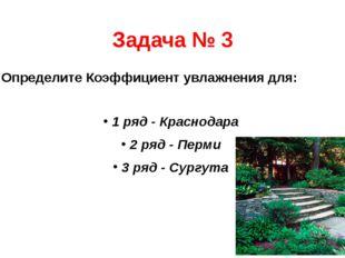 Задача № 3 Определите Коэффициент увлажнения для: 1 ряд - Краснодара 2 ряд -