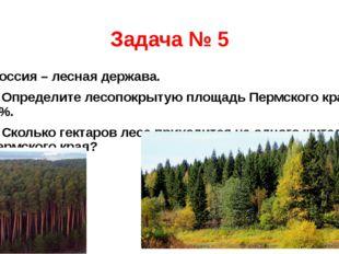 Задача № 5 Россия – лесная держава. 1. Определите лесопокрытую площадь Пермск