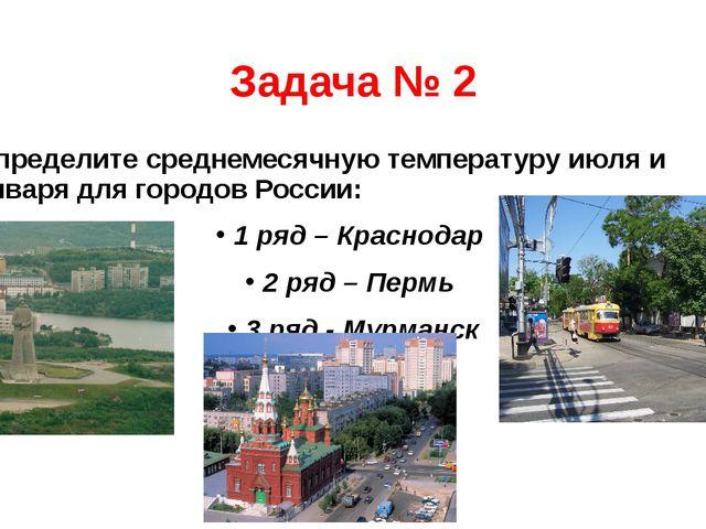 Задача № 2 Определите среднемесячную температуру июля и января для городов Ро...