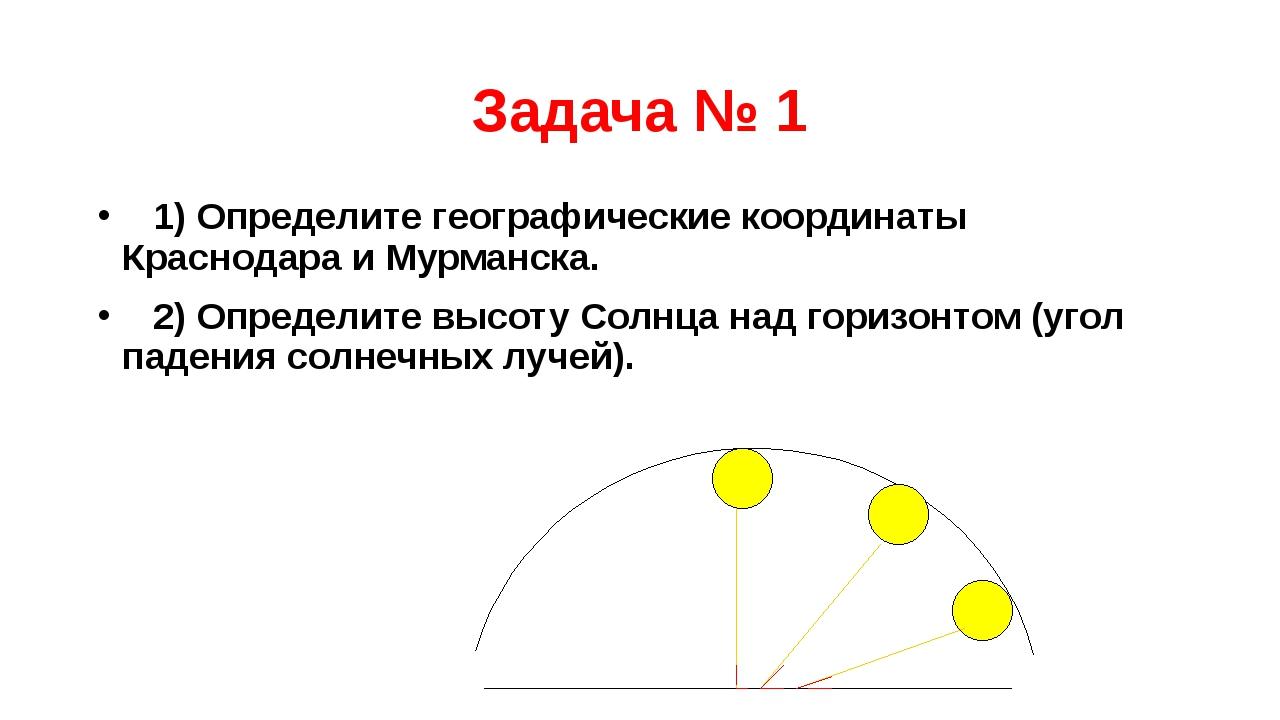 Задача № 1 1) Определите географические координаты Краснодара и Мурманска. 2)...