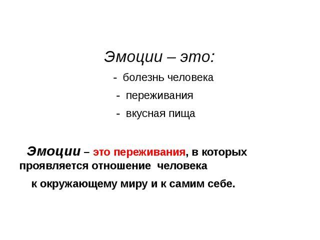 Эмоции – это: - болезнь человека - переживания - вкусная пища Эмоции – это п...