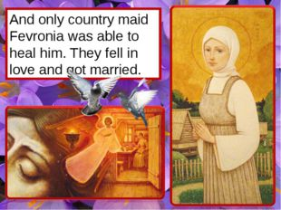 And only country maid Fevronia was able to heal him. They fell in love and go