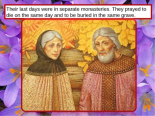 Their last days were in separate monasteries. They prayed to die on the same