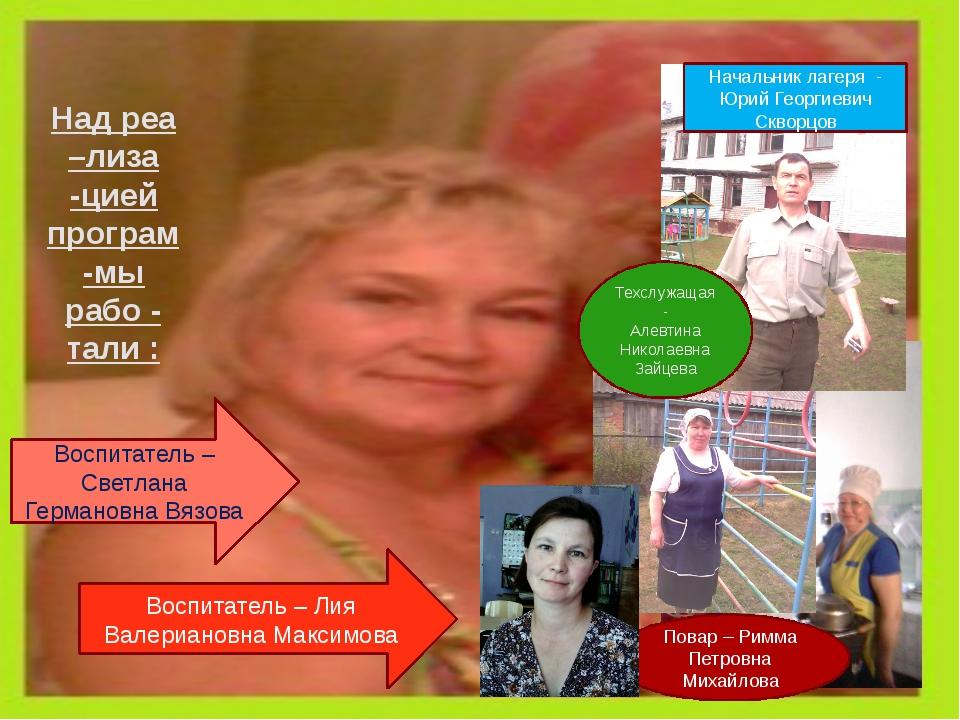 Над реа –лиза -цией програм-мы рабо - тали : Начальник лагеря - Юрий Георгиев...