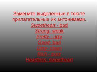 Замените выделенные в тексте прилагательные их антонимами. Sweetheart - bad S