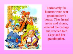 Fortunately the hunters were near grandmother's house. They heard noise and s