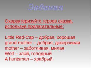 Охарактеризуйте героев сказки, используя прилагательные: Little Red-Cap – доб
