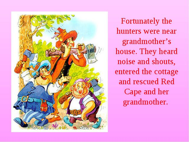 Fortunately the hunters were near grandmother's house. They heard noise and s...