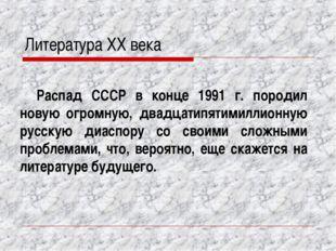 Литература XX века Распад СССР в конце 1991 г. породил новую огромную, двадца