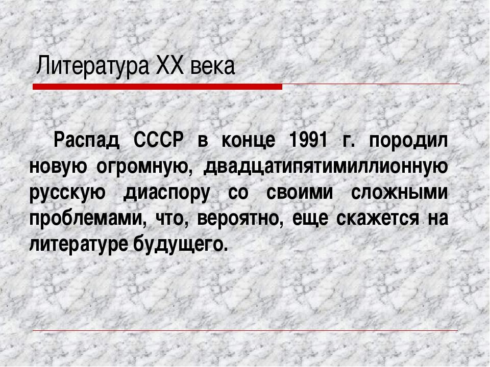 Литература XX века Распад СССР в конце 1991 г. породил новую огромную, двадца...