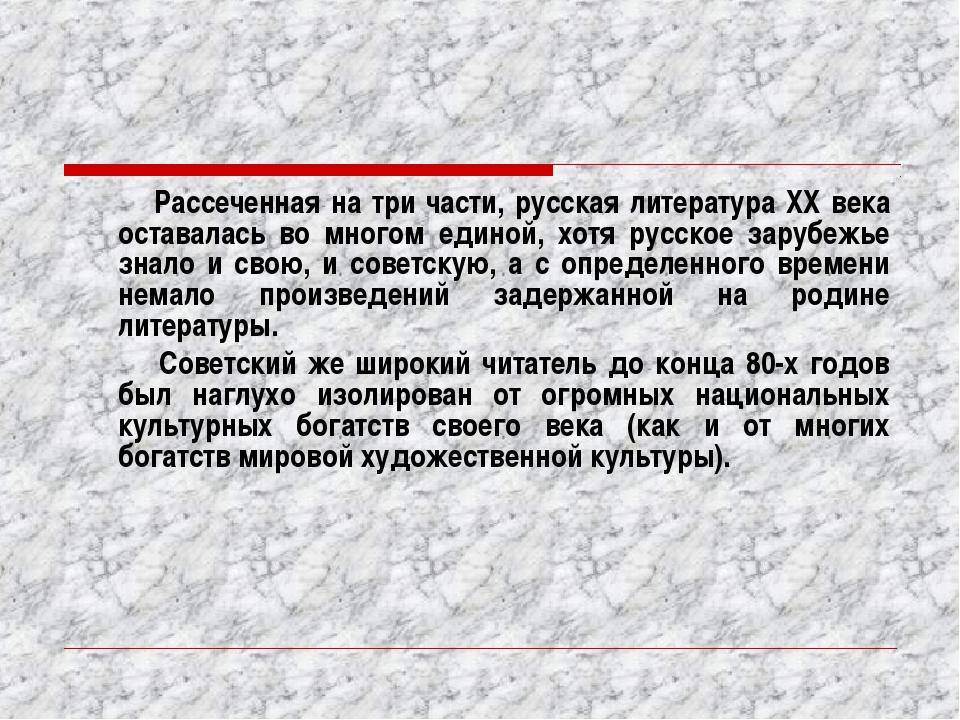 Рассеченная на три части, русская литература XX века оставалась во многом ед...