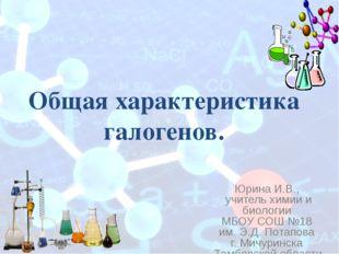 Общая характеристика галогенов. Юрина И.В., учитель химии и биологии МБОУ СОШ