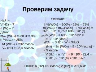 Проверим задачу Найти: V(H2) – ? n (W) – ? Дано: mтех.(WO3) =928 кг = 982 ∙ 1