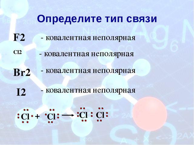 Определите тип связи Cl2 - ковалентная неполярная Cl Cl + Cl Cl F2 - ковалент...