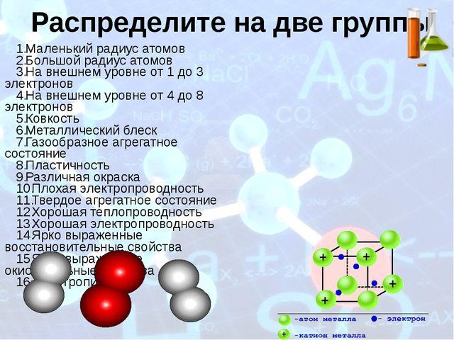 Распределите на две группы Маленький радиус атомов Большой радиус атомов На в...