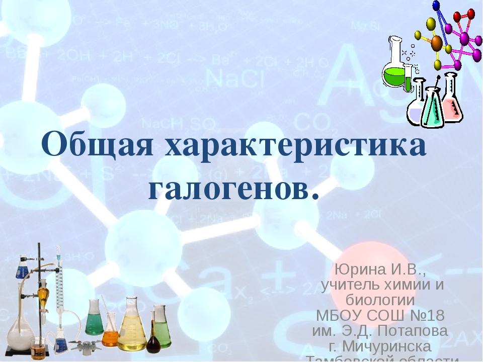Общая характеристика галогенов. Юрина И.В., учитель химии и биологии МБОУ СОШ...