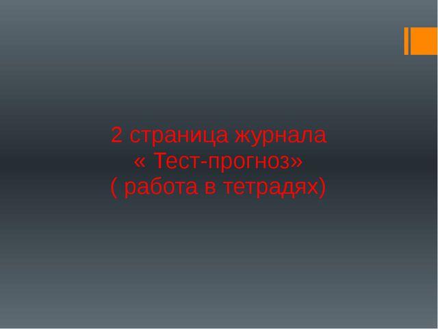 2 страница журнала « Тест-прогноз» ( работа в тетрадях)