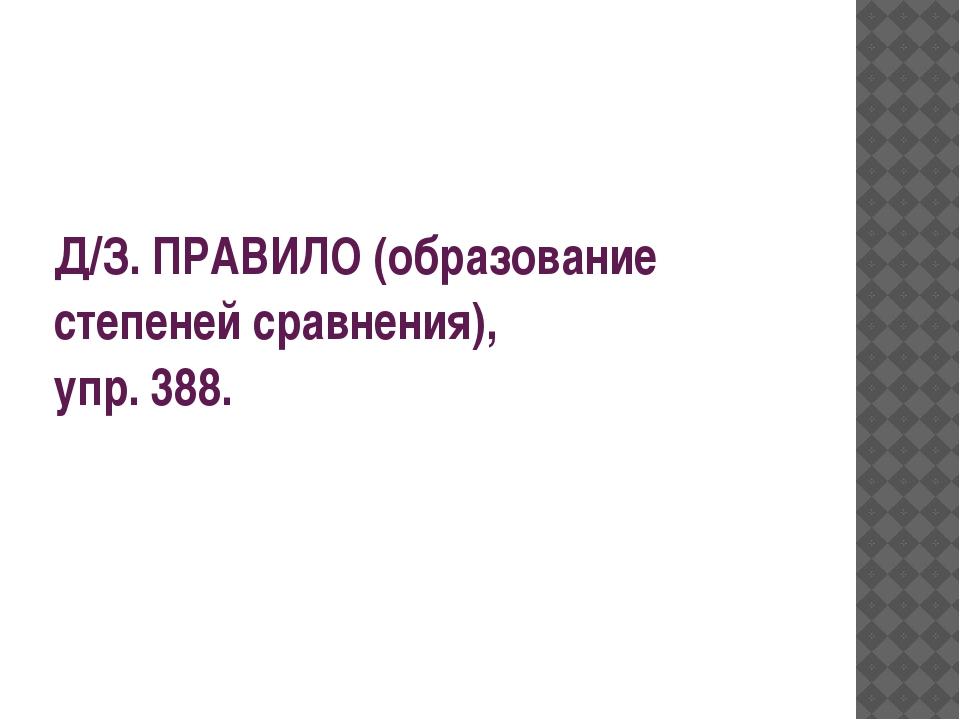 Д/З. ПРАВИЛО (образование степеней сравнения), упр. 388.