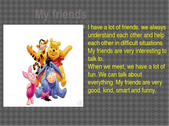 My friends I have a lot of friends, we always understand each other and help...