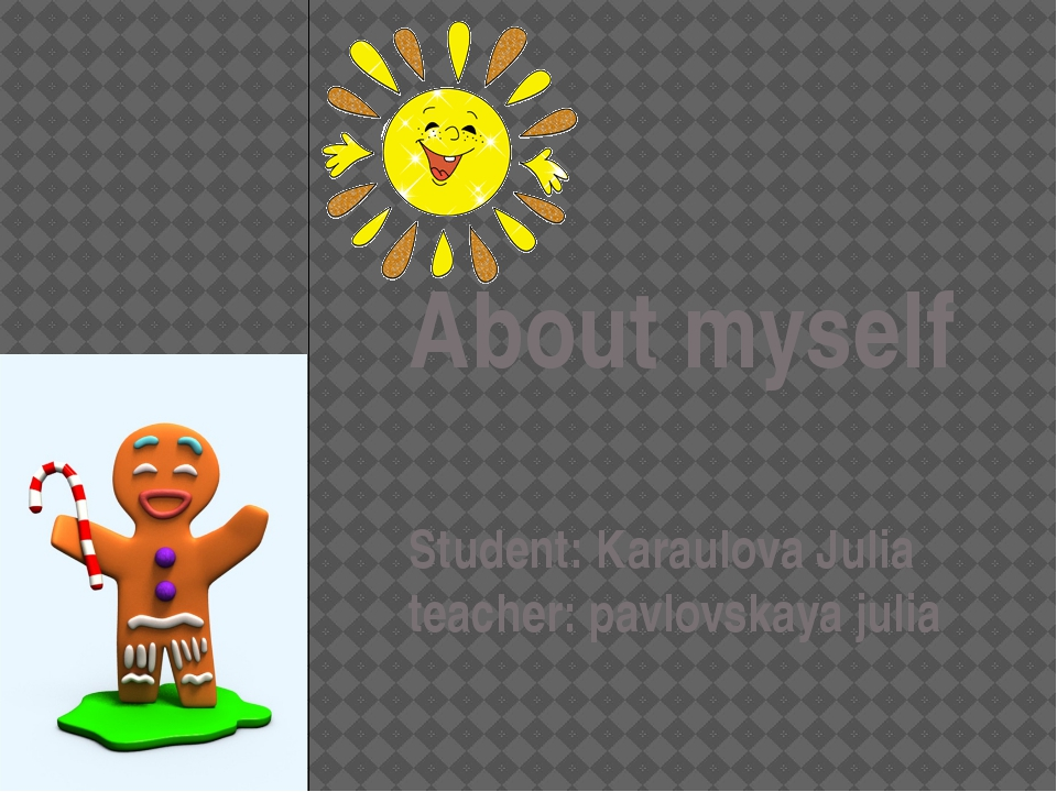 About myself Student: Karaulova Julia teacher: pavlovskaya julia