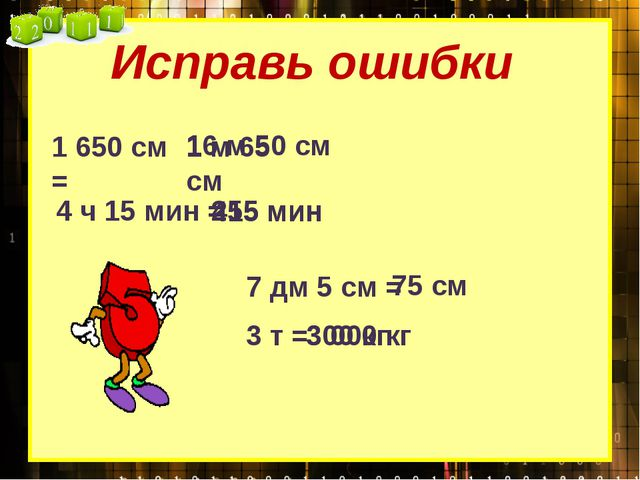 Исправь ошибки 1 650 см = 1 м 65 см 16 м 50 см 4 ч 15 мин = 415 мин 255 мин 7...