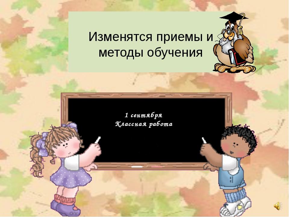 Изменятся приемы и методы обучения 1 сентября Классная работа 1 сентября Кла...