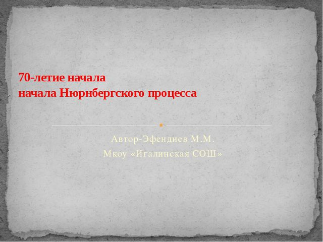 Автор-Эфендиев М.М. Мкоу «Игалинская СОШ» 70-летие начала начала Нюрнбергског...