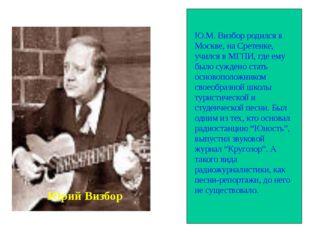 Ю.М. Визбор родился в Москве, на Сретенке, учился в МГПИ, где ему было сужде