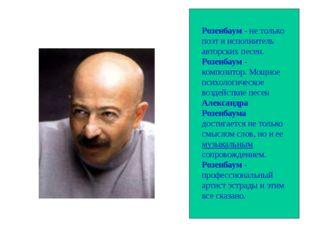 Розенбаум - не только поэт и исполнитель авторских песен. Розенбаум - композ
