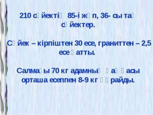 210 сүйектің 85-і жұп, 36- сы тақ сүйектер. Сүйек – кірпіштен 30 есе, гранитт