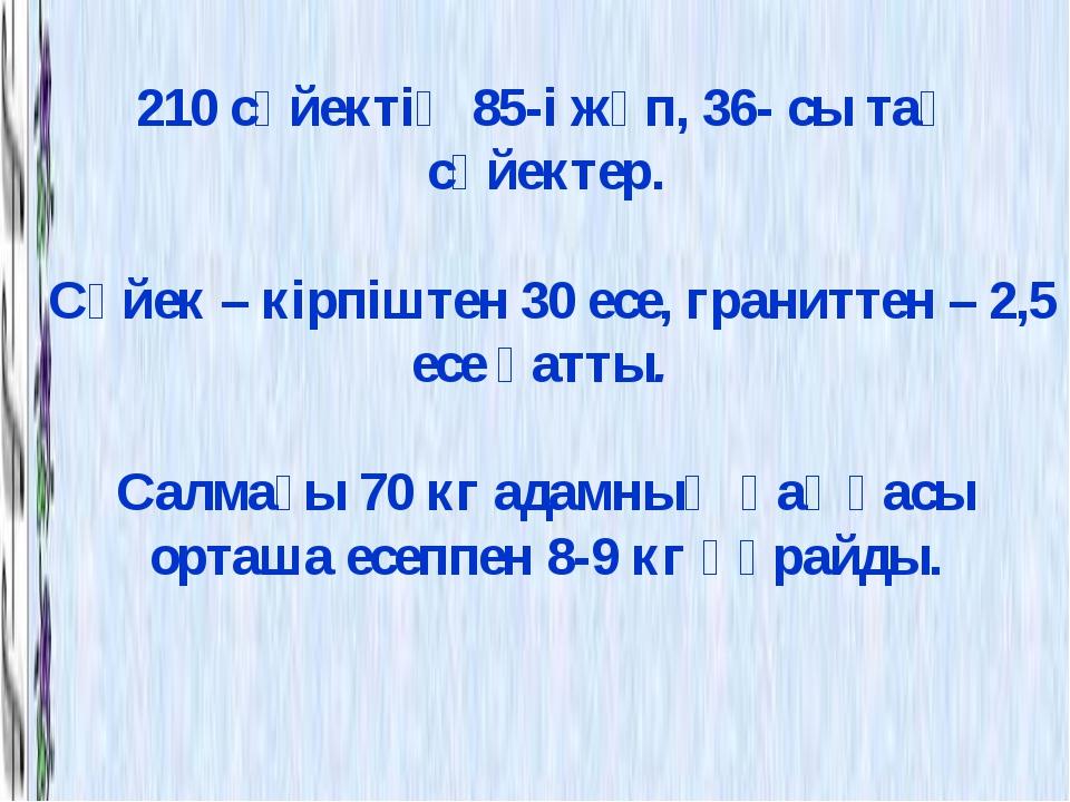 210 сүйектің 85-і жұп, 36- сы тақ сүйектер. Сүйек – кірпіштен 30 есе, гранитт...