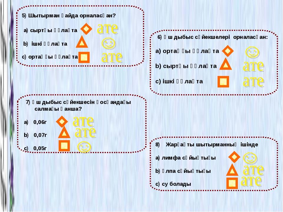 6) Үш дыбыс сүйекшелері орналасқан: a) ортаңғы құлақта b) сыртқы құлақта с)...
