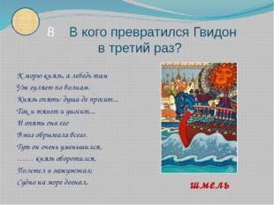 К морю князь, а лебедь там Уж гуляет по волнам. Князь опять: душа-де просит.
