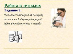 Работа в тетрадях Задание 3. (Биология) Бактерия за 1 секунду делится на 3. С