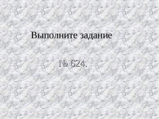 * Выполните задание № 624.