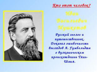 Кто этот человек? Иван Васильевич Мушкетов Русский геолог и путешественник. Д