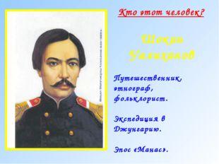 Кто этот человек? Шокан Уалиханов Путешественник, этнограф, фольклорист. Эксп