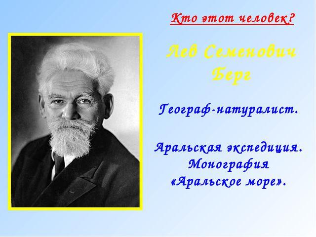 Лев Семенович Берг Географ-натуралист. Кто этот человек? Аральская экспедиция...